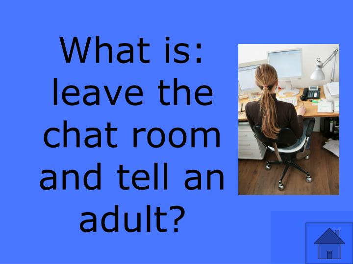 What is:  leave the chat room and tell an adult?