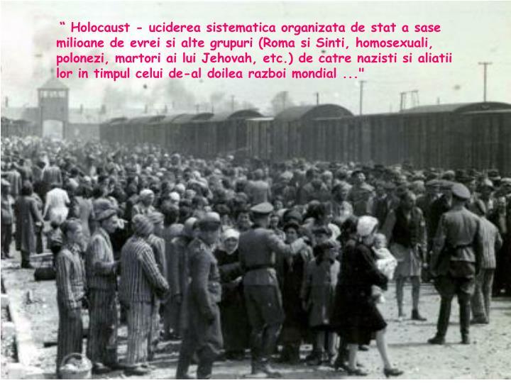 """"""" Holocaust - uciderea sistematica organizata de stat a sase milioane de evrei si alte grupuri (Roma si Sinti, homosexuali, polonezi, martori ai lui Jehovah, etc.) de catre nazisti si aliatii lor in timpul celui de-al doilea razboi mondial ..."""""""