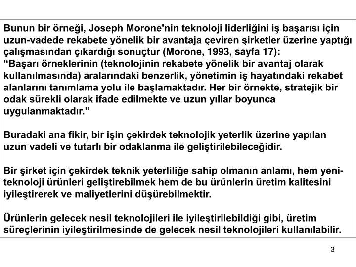 Bunun bir örneği, Joseph Morone'nin teknoloji liderliğini iş başarısı için uzun-vadede rekabete yönelik bir avantaja çeviren şirketler üzerine yaptığı çalışmasından çıkardığı sonuçtur (Morone, 1993, sayfa 17