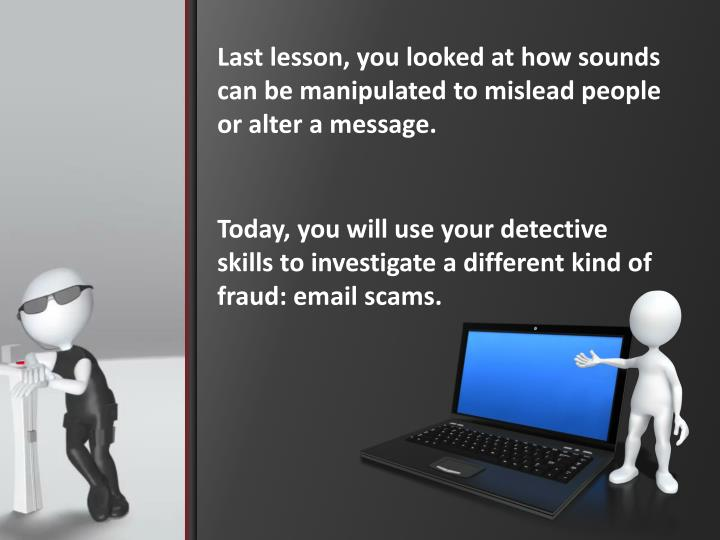 Last lesson, you looked at how sounds can be manipulated to mislead people or alter a message.
