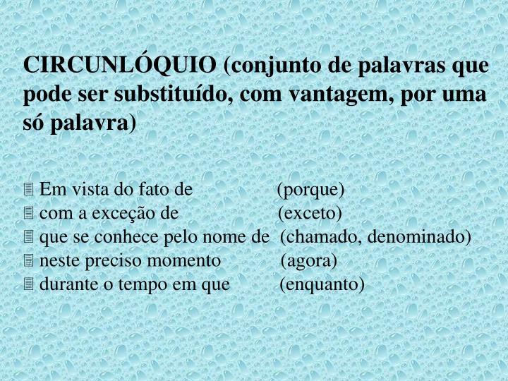 CIRCUNLÓQUIO (conjunto de palavras que pode ser substituído, com vantagem, por uma só palavra)