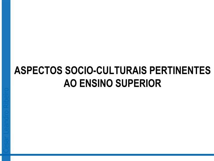 ASPECTOS SOCIO-CULTURAIS PERTINENTES AO ENSINO SUPERIOR