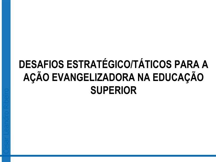 DESAFIOS ESTRATÉGICO/TÁTICOS PARA A AÇÃO EVANGELIZADORA NA EDUCAÇÃO SUPERIOR
