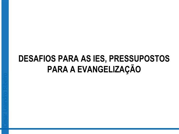DESAFIOS PARA AS IES, PRESSUPOSTOS PARA A EVANGELIZAÇÃO