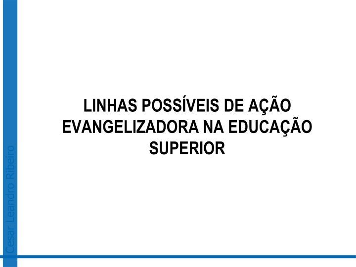 LINHAS POSSÍVEIS DE AÇÃO EVANGELIZADORA NA EDUCAÇÃO SUPERIOR