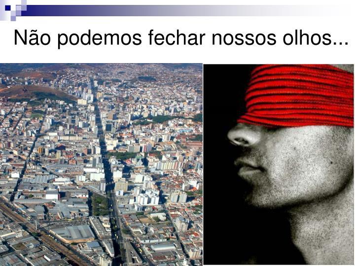 Não podemos fechar nossos olhos...