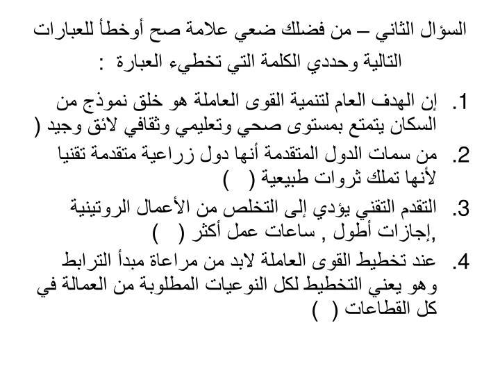 السؤال الثاني – من فضلك ضعي علامة صح أوخطأ للعبارات التالية وحددي الكلمة التي تخطيء العبارة  :