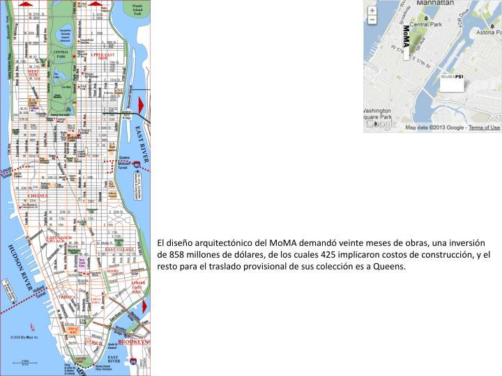 El diseo arquitectnico del MoMA demand veinte meses de obras, una inversin de 858 millones de dlares, de los cuales 425 implicaron costos de construccin, y el resto para el traslado provisional de sus coleccin es a Queens.