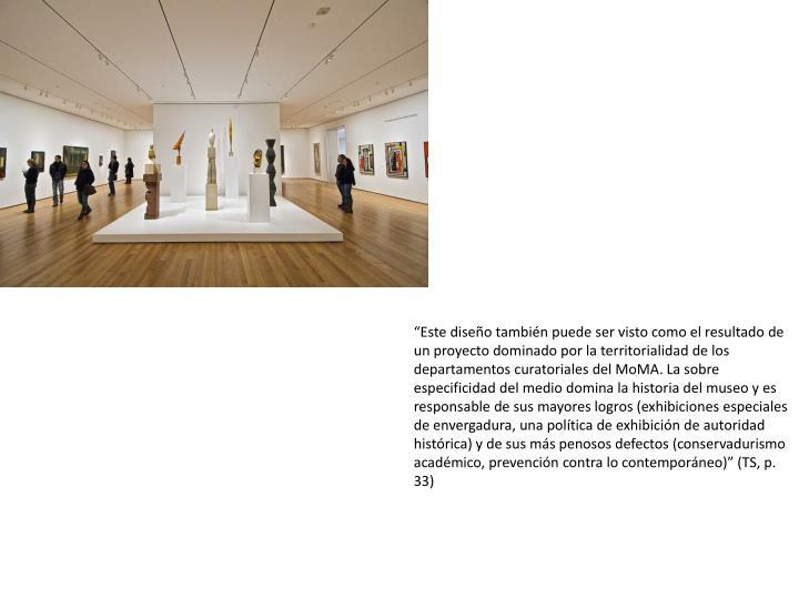 Este diseo tambin puede ser visto como el resultado de un proyecto dominado por la territorialidad de los departamentos curatoriales del MoMA. La sobre especificidad del medio domina la historia del museo y es responsable de sus mayores logros (exhibiciones especiales de envergadura, una poltica de exhibicin de autoridad histrica) y de sus ms penosos defectos (conservadurismo acadmico, prevencin contra lo contemporneo) (TS, p. 33)