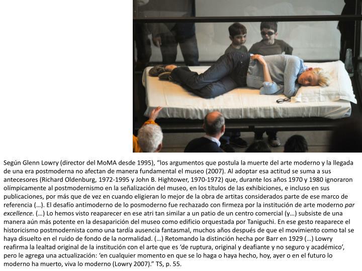 Segn Glenn Lowry (director del MoMA desde 1995), los argumentos que postula la muerte del arte moderno y la llegada de una era postmoderna no afectan de manera fundamental el museo (2007). Al adoptar esa actitud se suma a sus