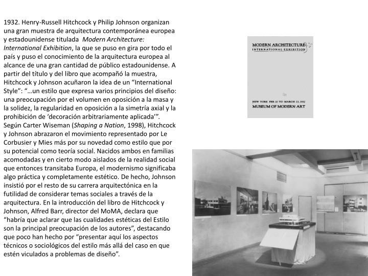 1932. Henry-Russell Hitchcock y Philip Johnson organizan una gran muestra de arquitectura contempornea europea y estadounidense titulada