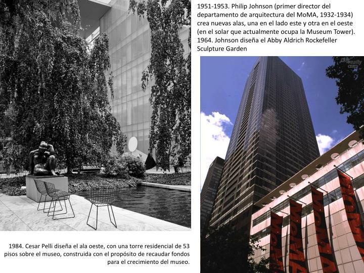 1951-1953. Philip Johnson (primer director del departamento de arquitectura del MoMA, 1932-1934) crea nuevas alas, una en el lado este y otra en el oeste  (en el solar que actualmente ocupa la Museum Tower).