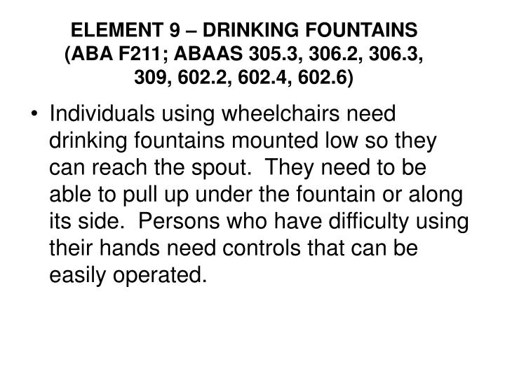 ELEMENT 9 – DRINKING FOUNTAINS (ABA F211; ABAAS 305.3, 306.2, 306.3, 309, 602.2, 602.4, 602.6)