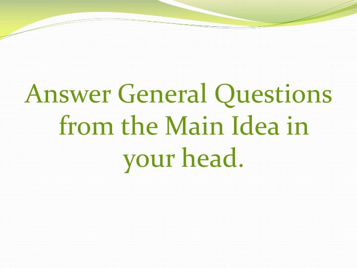Answer General Questions from the Main Idea in your head.