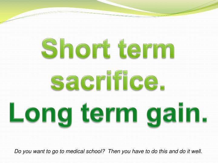 Short term sacrifice.