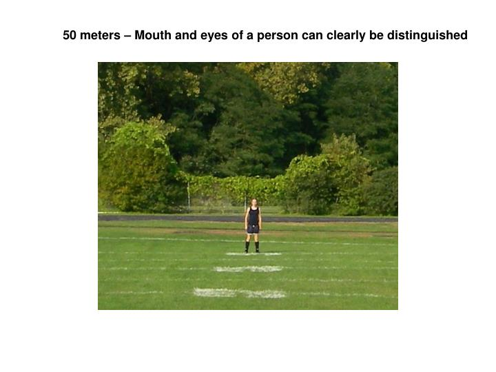 50 meters – Mouth and eyes of a person can clearly be distinguished