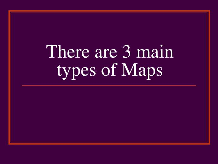 There are 3 main types of Maps