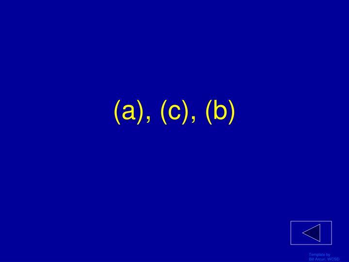 (a), (c), (b)