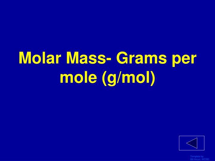 Molar Mass- Grams per mole (g/mol)