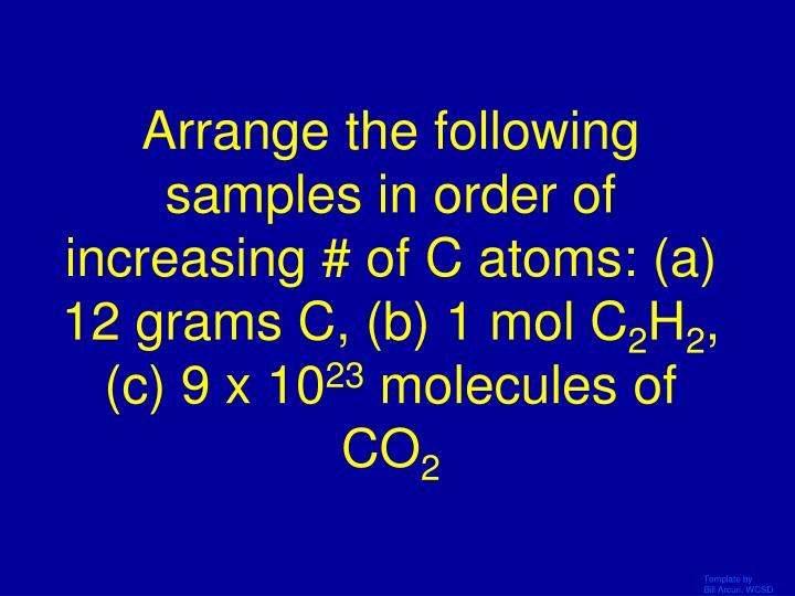 Arrange the following samples in order of increasing # of C atoms: (a) 12 grams C, (b) 1 mol C