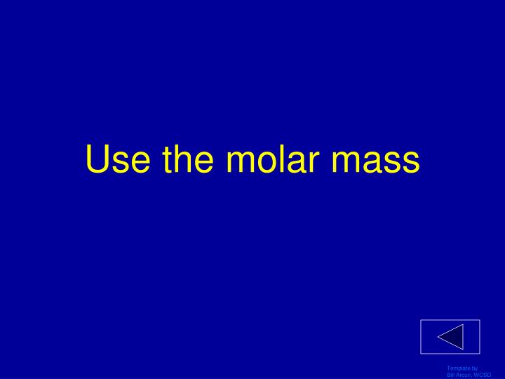 Use the molar mass