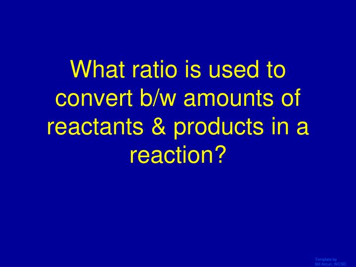 What ratio is used to convert b/w amounts of reactants & products in a reaction?