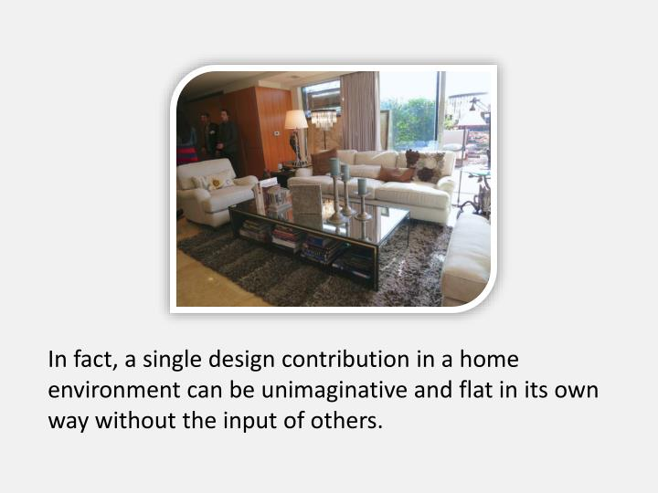 In fact, a single design contribution in a home environment can be unimaginative and flat in its own way without the input of others.