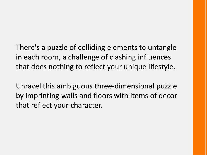 There's a puzzle of colliding elements to untangle in each room, a challenge of clashing influences ...