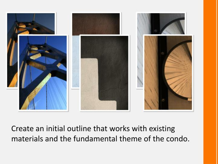 Create an initial outline that works with existing materials and the fundamental theme of the condo.