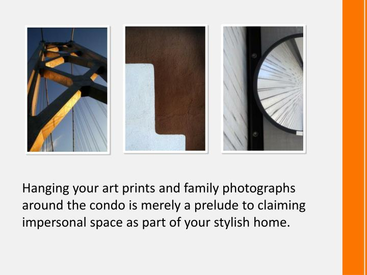 Hanging your art prints and family photographs around the condo is merely a prelude to claiming impersonal space as part of your stylish home.