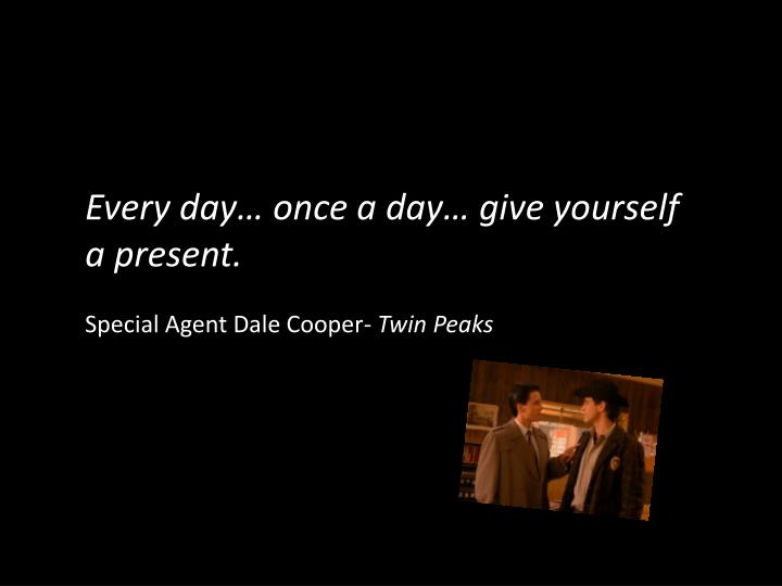 Every day… once a day… give yourself a present.