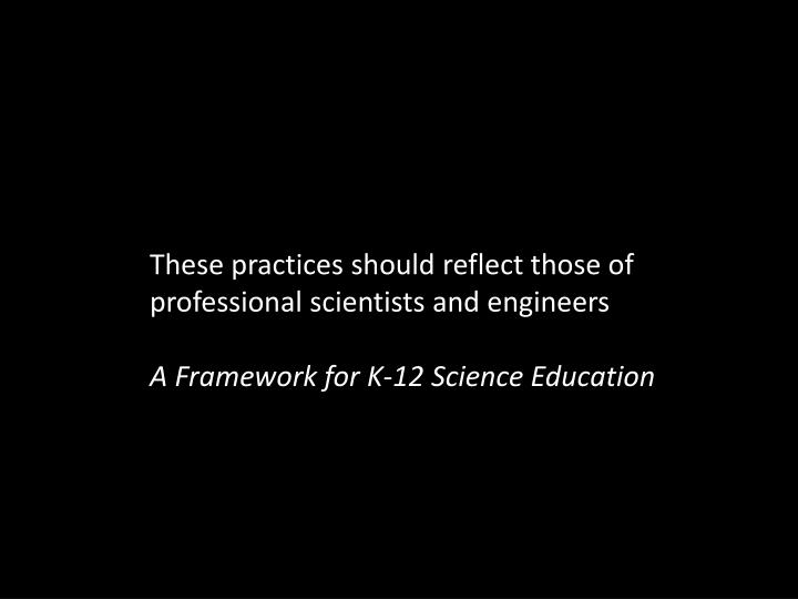 These practices should reflect those of professional scientists and engineers