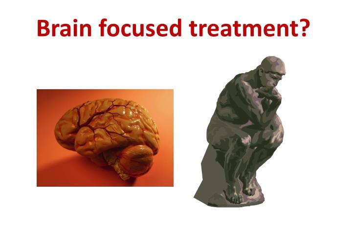 Brain focused treatment?