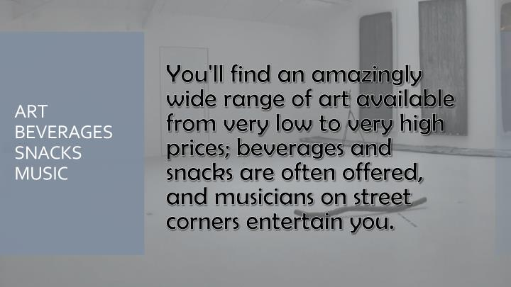 You'll find an amazingly wide range of art available from very low to very high prices; beverages and snacks are often offered, and musicians on street corners entertain you.