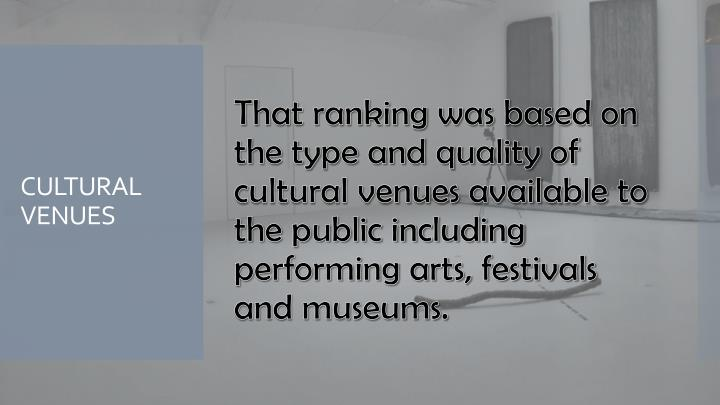 That ranking was based on the type and quality of cultural venues available to the public including performing arts, festivals and museums.