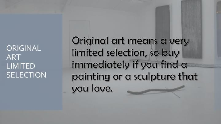 Original art means a very limited selection, so buy immediately if you find a painting or a sculpture that you love.