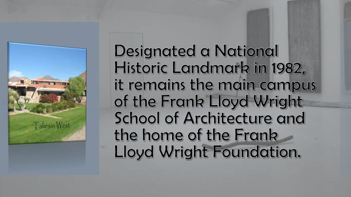 Designated a National Historic Landmark in 1982, it remains the main campus of the Frank Lloyd Wright School of Architecture and the home of the Frank Lloyd Wright Foundation.