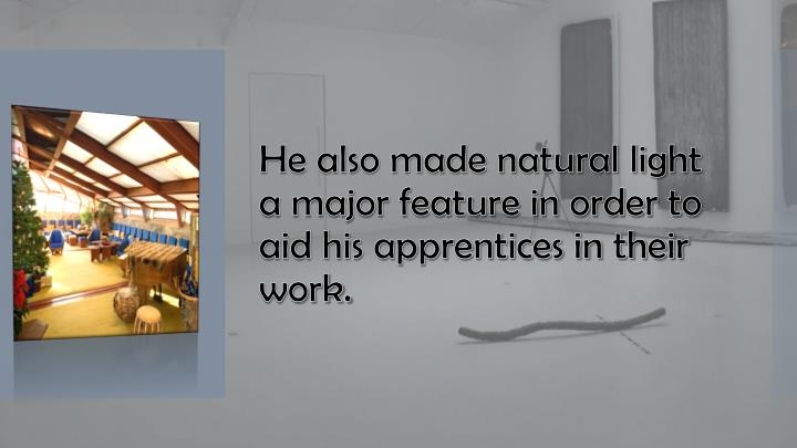 He also made natural light a major feature in order to aid his apprentices in their work.