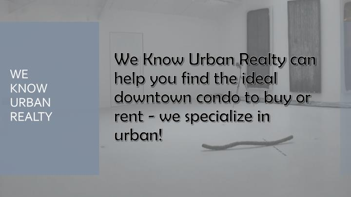 We Know Urban Realty can help you find the ideal downtown condo to buy or rent - we specialize in urban!