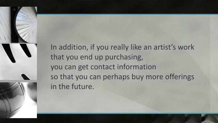 In addition, if you really like an artist's work that you end up purchasing,