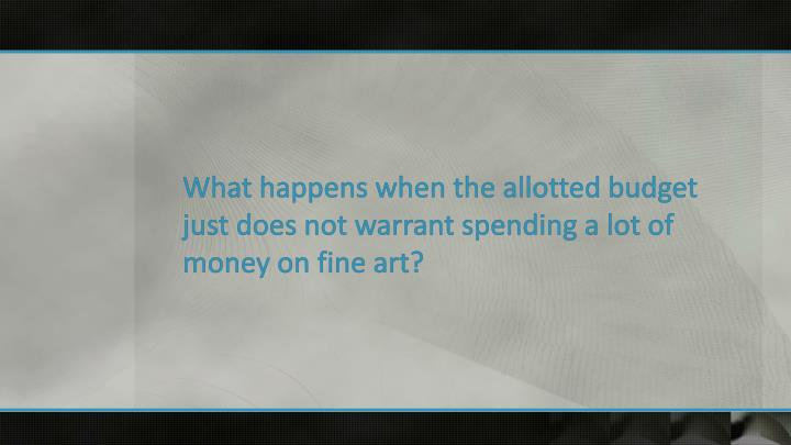 What happens when the allotted budget just does not warrant spending a lot of money on fine art?