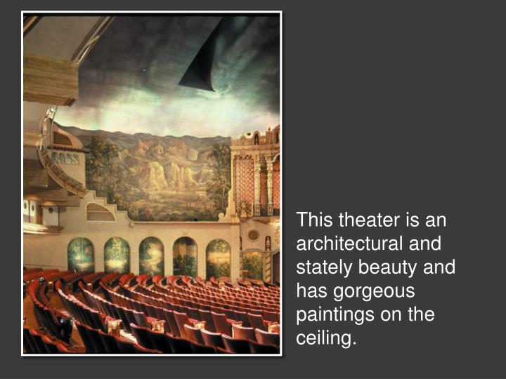 This theater is an architectural and stately beauty and has gorgeous paintings on the ceiling.