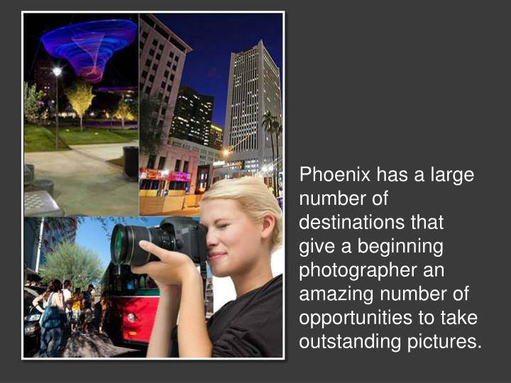 Phoenix has a large number of destinations that give a beginning photographer an amazing number of o...