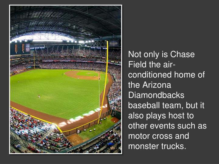 Not only is Chase Field the air-conditioned home of the Arizona Diamondbacks baseball team, but it also plays host to other events such as motor cross and monster trucks.