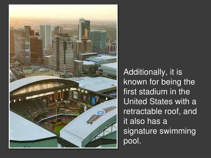 Additionally, it is known for being the first stadium in the United States with a retractable roof, and it also has a signature swimming pool.