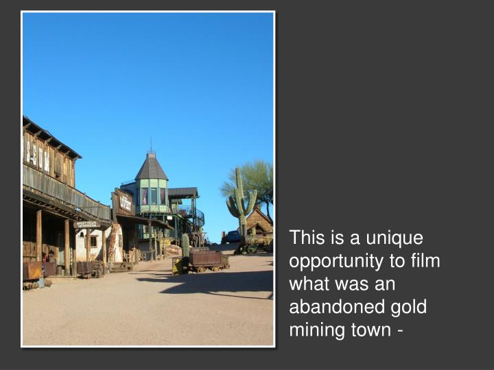 This is a unique opportunity to film what was an abandoned gold mining town -