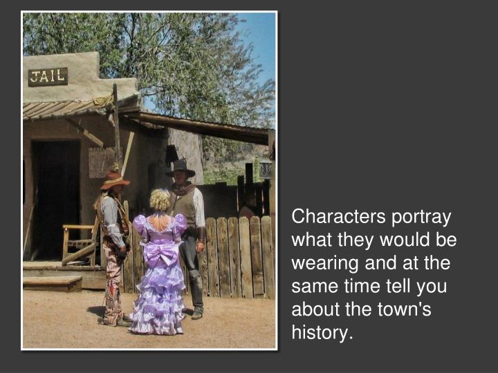Characters portray what they would be wearing and at the same time tell you about the town's history.