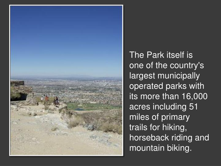 The Park itself is one of the country's largest municipally operated parks with its more than 16,000 acres including 51 miles of primary trails for hiking, horseback riding and mountain biking.
