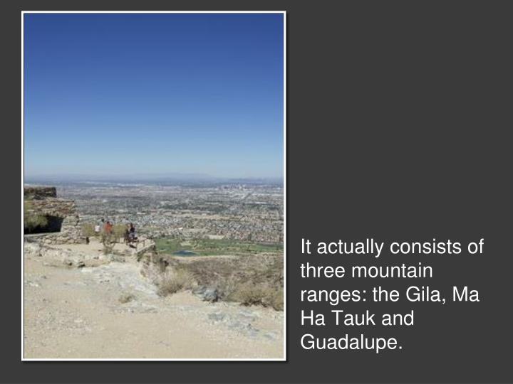 It actually consists of three mountain ranges: the Gila, Ma Ha