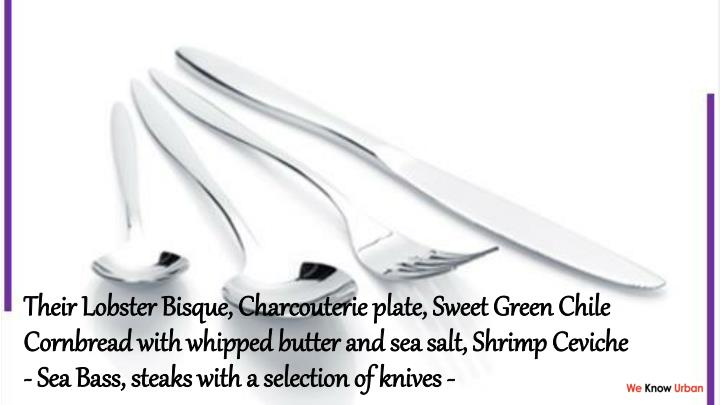 Their Lobster Bisque, Charcouterie plate, Sweet Green Chile Cornbread with whipped butter and sea salt, Shrimp Ceviche - Sea Bass, steaks with a selection of knives -